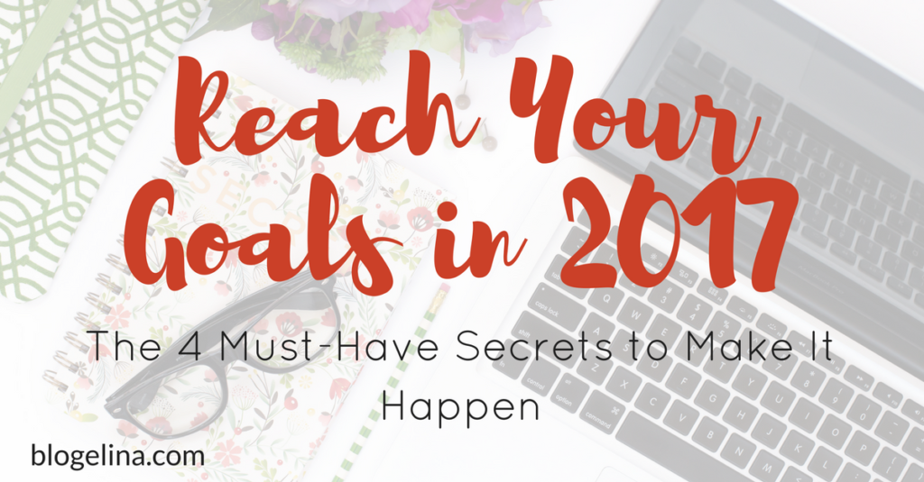 Reach Your Goals in 2017 – The 4 Must-Have Secrets to Make It Happen