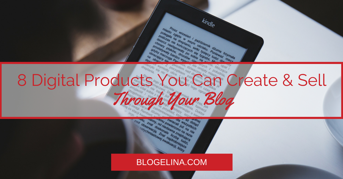 8 Digital Products You Can Create & Sell Through Your Blog - Blogelina