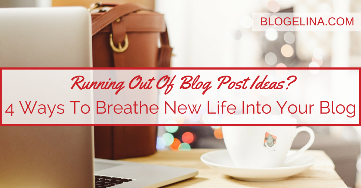 Running Out Of Blog Post Ideas- 4 Ways To Breathe New Life Into Your Blog - Blogelina