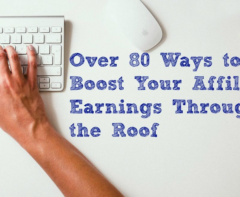 Over 80 Ways to Boost Your Affiliate Earnings Through the Roof