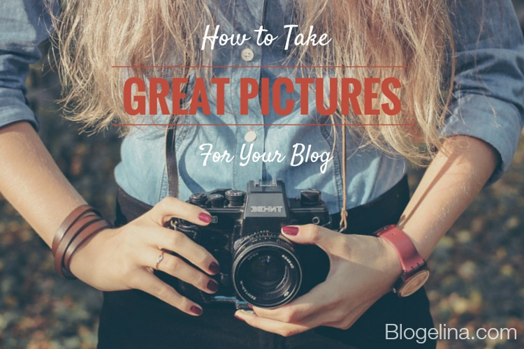 How to Take Great Pictures For Your Blog - Blogelina