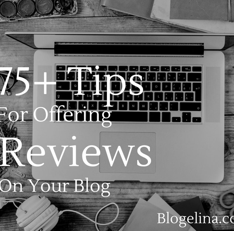 75+ Tips for Offering Reviews On Your Blog