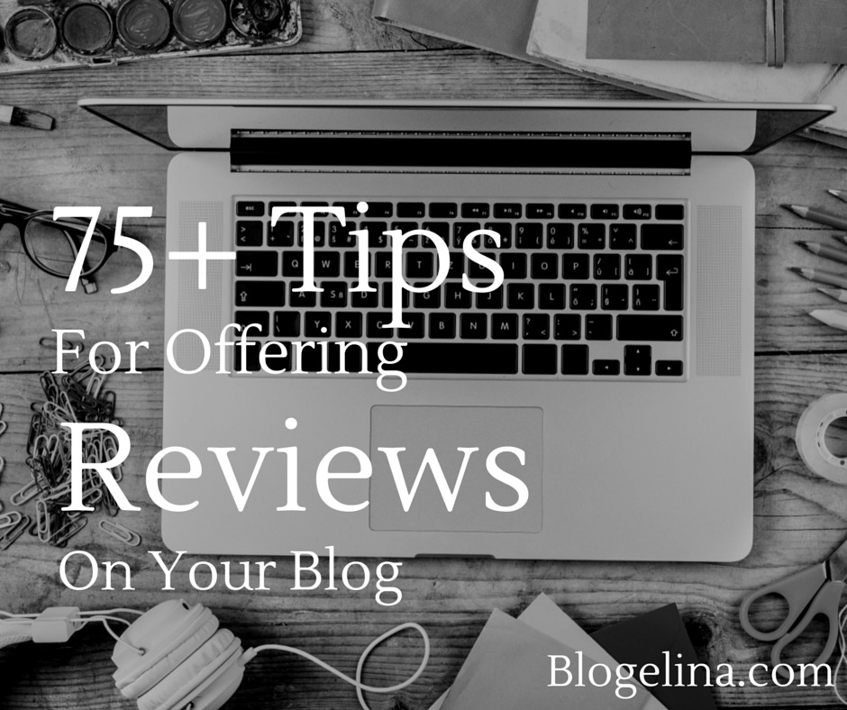 75+ Tips for Offering Reviews on Your Blog Blogelina