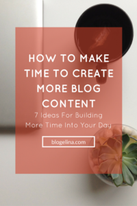 How to Make Time to Create More Blog Content - 7 Ideas for Building More Time Into Your Day - Blogelina