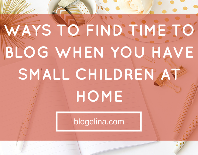 Ways to Find Time to Blog When You Have Small Children at Home