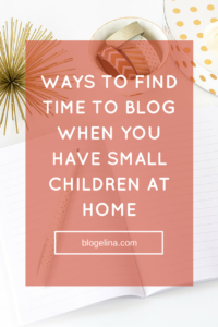 Ways to Find Time to Blog When You Have Small Children at Home - Blogelina