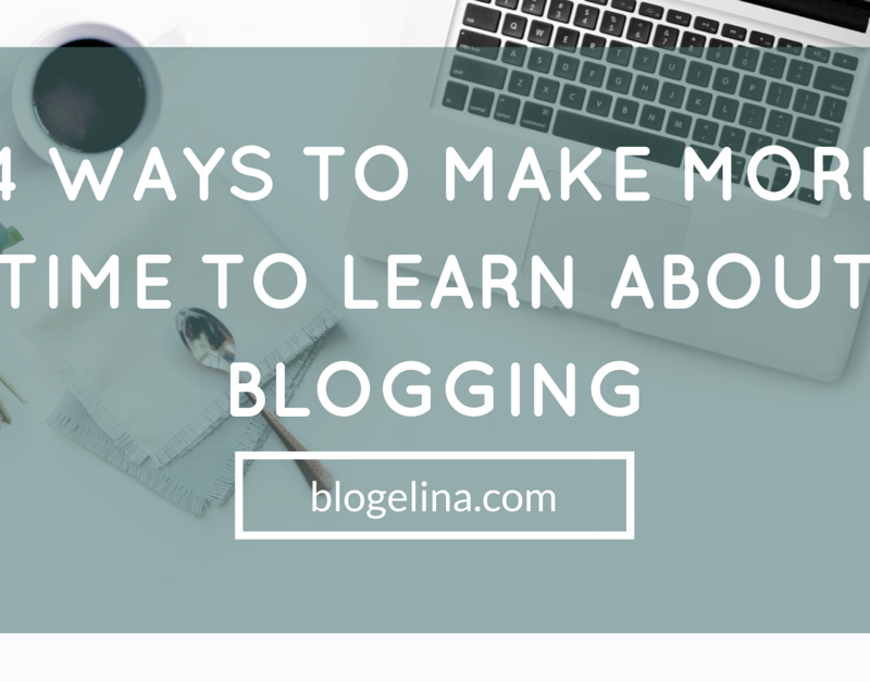 4 Ways To Make More Time To Learn About Blogging