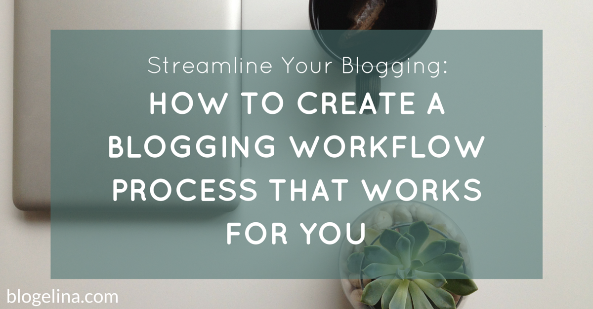 Streamline Your Blogging - How to Create a Blogging Workflow Process That Works for You