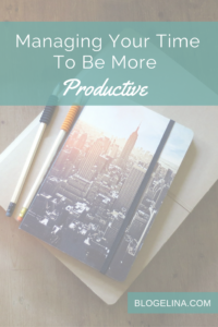Managing Your Time To Be More Productive - Blogelina