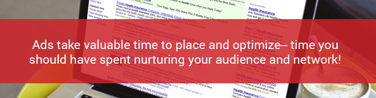 Ads take valuable time to place and optimize-- time you should have spent nurturing your audience and network!