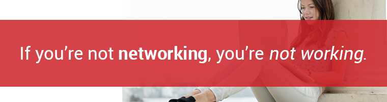 If you're not networking, you're not working.