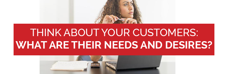 Think about your customers: What are their needs and desires?
