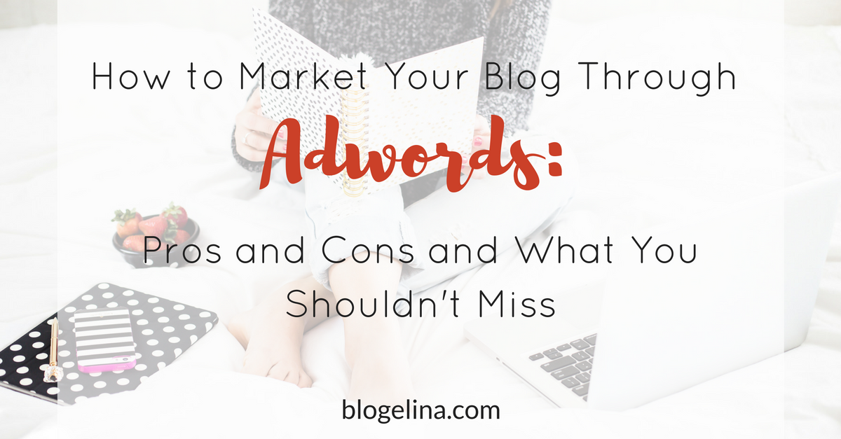 How to Market Your Blog Through Adwords- Pros and Cons and What You Shouldn't Miss (1)