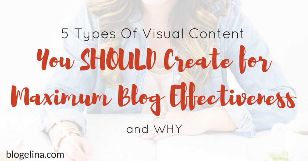 5 Visual Content You SHOULD Create for Maximum Blog Effectiveness — and WHY