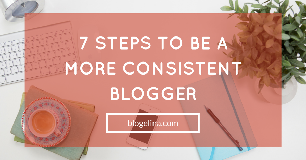 7-steps-to-be-a-more-consistent-blogger