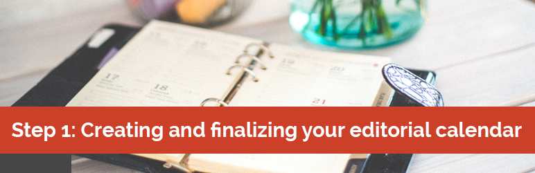 Step 1: Creating and finalizing your editorial calendar.