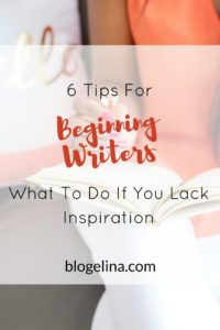 6 Tips For Beginning Writers- What To Do If You Lack Inspiration - Blogelina