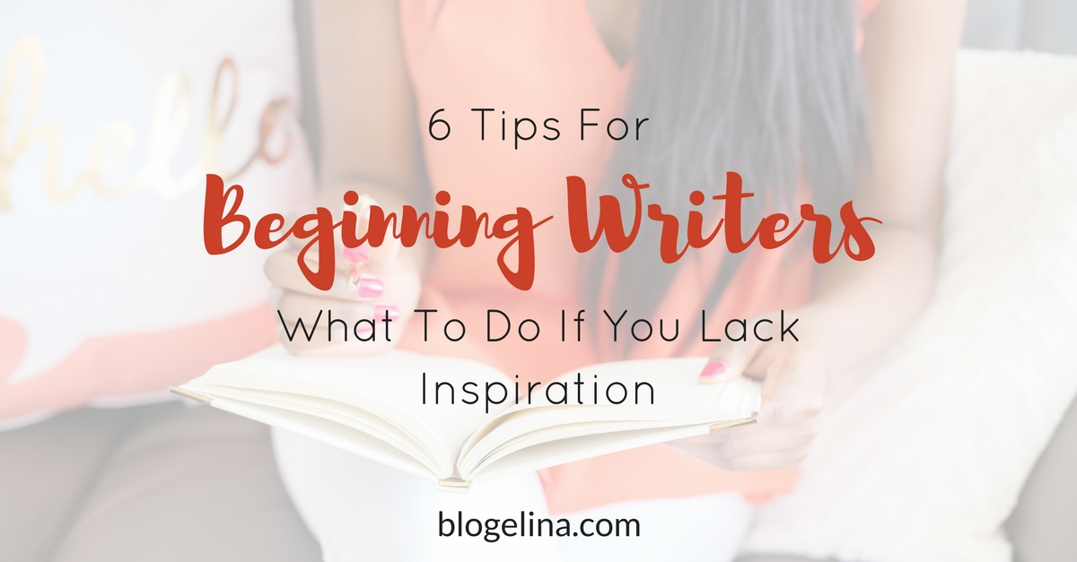 6 Tips For Beginning Writers- What To Do If You Lack Inspiration