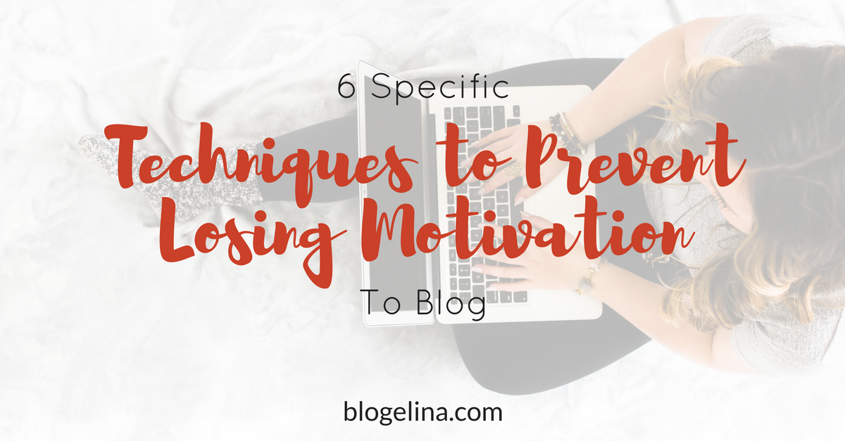 6 Specific Techniques to Prevent Losing Your Motivation To Blog