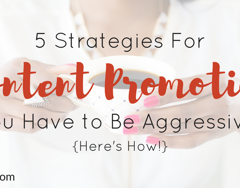 5 Strategies For Content Promotion – You Have to Be Aggressive {Here's How!}