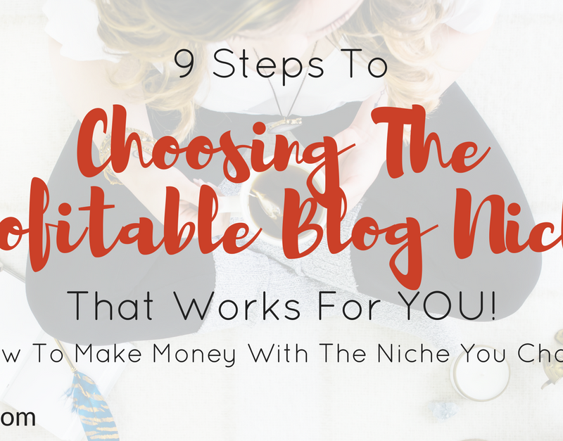 9 Steps To Choosing The Profitable Blog Niche That Works For YOU! {+How To Make Money With The Niche You Choose}