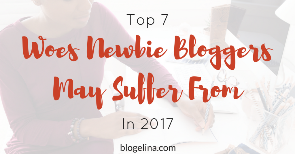 Top 7 Woes Newbie Bloggers May Suffer From In 2017