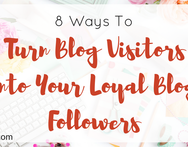 8 Ways To Turn Blog Visitors Into Your Loyal Blog Followers